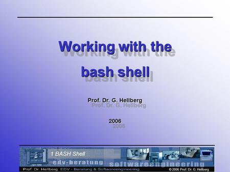 © 2006 Prof. Dr. G. Hellberg 1 BASH Shell Working with the bash shell Prof. Dr. G. Hellberg 2006 Working with the bash shell Prof. Dr. G. Hellberg 2006.