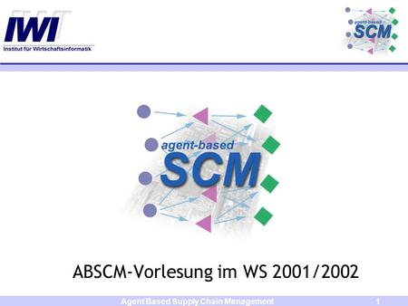 Agent Based Supply Chain Management1 ABSCM-Vorlesung im WS 2001/2002.
