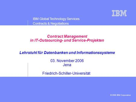 IBM Global Technology Services Contracts & Negotiations © 2006 IBM Corporation Presentation subtitle: 20pt Arial Regular, teal R045 | G182 | B179 Recommended.