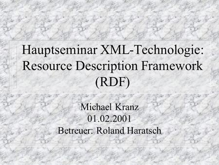 Hauptseminar XML-Technologie: Resource Description Framework (RDF) Michael Kranz 01.02.2001 Betreuer: Roland Haratsch.