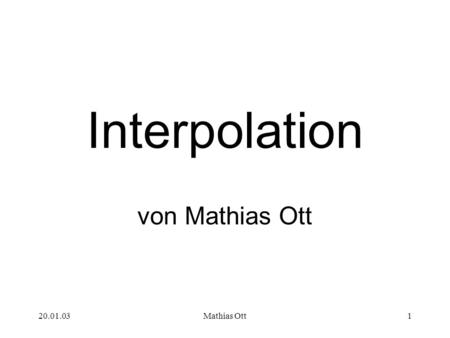 Interpolation von Mathias Ott 20.01.03 Mathias Ott.