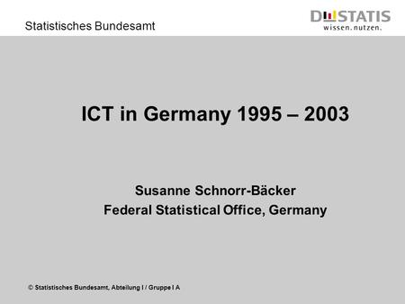 © Statistisches Bundesamt, Abteilung I / Gruppe I A Statistisches Bundesamt ICT in Germany 1995 – 2003 Susanne Schnorr-Bäcker Federal Statistical Office,
