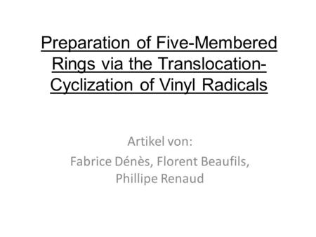 Preparation of Five-Membered Rings via the Translocation- Cyclization of Vinyl Radicals Artikel von: Fabrice Dénès, Florent Beaufils, Phillipe Renaud.