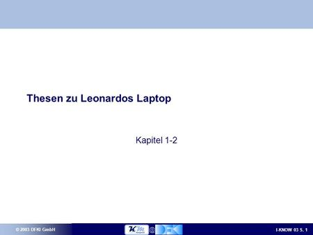© 2003 DFKI GmbH I-KNOW 03 S. Thesen zu Leonardos Laptop Kapitel 1-2.