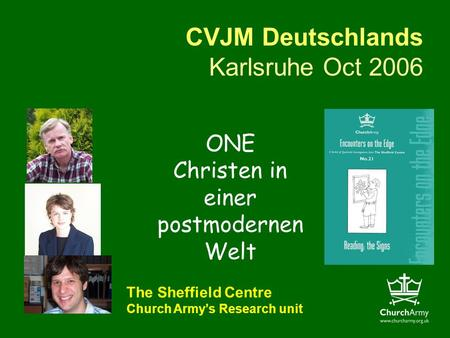 CVJM Deutschlands Karlsruhe Oct 2006 The Sheffield Centre Church Armys Research unit ONE Christen in einer postmodernen Welt.