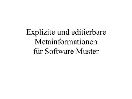 Explizite und editierbare Metainformationen für Software Muster.