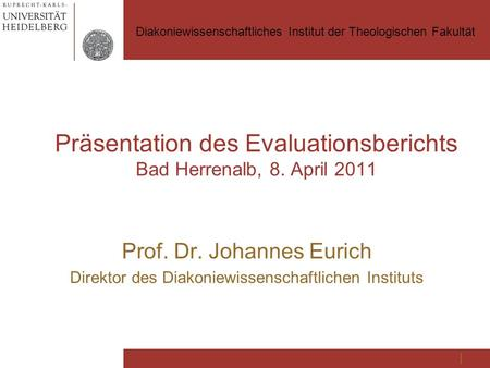 Präsentation des Evaluationsberichts Bad Herrenalb, 8. April 2011 Prof. Dr. Johannes Eurich Direktor des Diakoniewissenschaftlichen Instituts Diakoniewissenschaftliches.