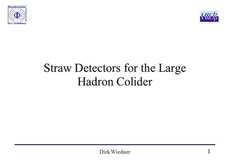 1 Dirk Wiedner Straw Detectors for the Large Hadron Colider.