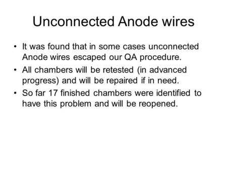 Unconnected Anode wires It was found that in some cases unconnected Anode wires escaped our QA procedure. All chambers will be retested (in advanced progress)