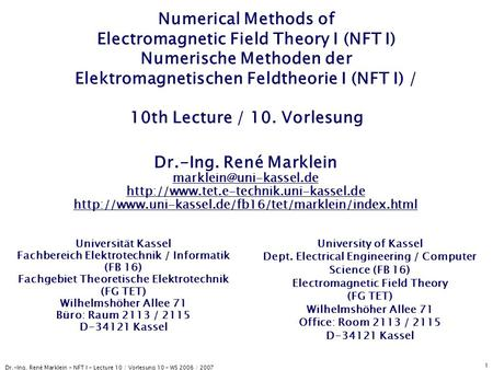 Dr.-Ing. René Marklein - NFT I - Lecture 10 / Vorlesung 10 - WS 2006 / 2007 1 Numerical Methods of Electromagnetic Field Theory I (NFT I) Numerische Methoden.