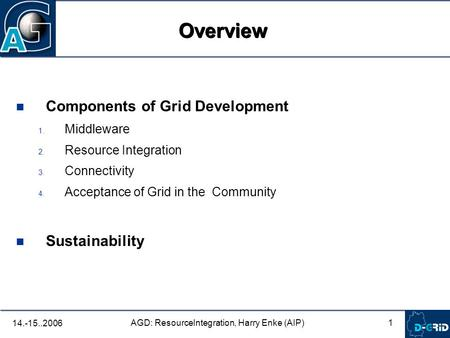 1 AGD: ResourceIntegration, Harry Enke (AIP) 14.-15..2006 Components of Grid Development 1. Middleware 2. Resource Integration 3. Connectivity 4. Acceptance.