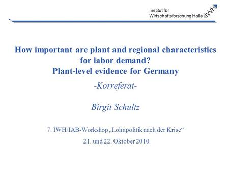 Institut für Wirtschaftsforschung Halle How important are plant and regional characteristics for labor demand? Plant-level evidence for Germany -Korreferat-