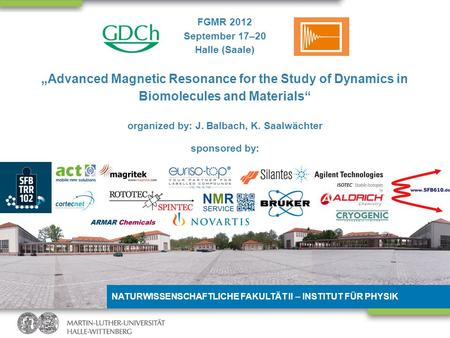 NATURWISSENSCHAFTLICHE FAKULTÄT II – INSTITUT FÜR PHYSIK FGMR 2012 September 17–20 Halle (Saale) Advanced Magnetic Resonance for the Study of Dynamics.