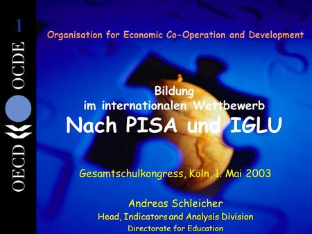 Organisation for Economic Co-Operation and Development Bildung im internationalen Wettbewerb Nach PISA und IGLU Gesamtschulkongress, Köln, 1. Mai 2003.