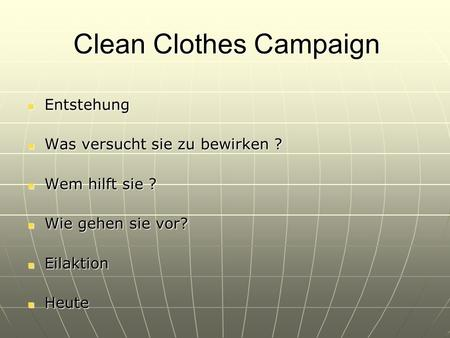 Clean Clothes Campaign Entstehung Entstehung Was versucht sie zu bewirken ? Was versucht sie zu bewirken ? Wem hilft sie ? Wem hilft sie ? Wie gehen sie.