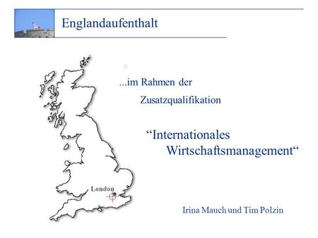 ...im Rahmen der Zusatzqualifikation Irina Mauch und Tim Polzin Internationales Wirtschaftsmanagement Englandaufenthalt · London.