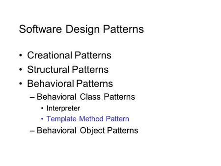 Software Design Patterns Creational Patterns Structural Patterns Behavioral Patterns –Behavioral Class Patterns Interpreter Template Method Pattern –Behavioral.