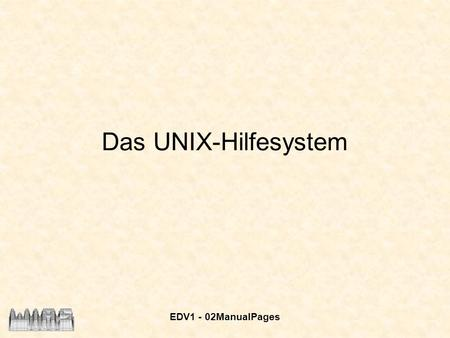 EDV1 - 02ManualPages Das UNIX-Hilfesystem. EDV1 - 02ManualPages 2 UNIX - Hilfesystem Die Manualpages sind in Sektionen unterteilt: 1.User Commands – alle.