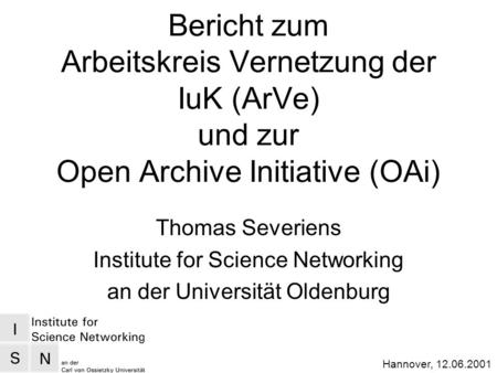 Hannover, 12.06.2001 Bericht zum Arbeitskreis Vernetzung der IuK (ArVe) und zur Open Archive Initiative (OAi) Thomas Severiens Institute for Science Networking.