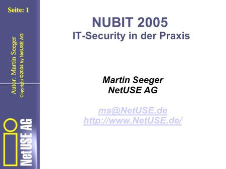 Copyright ©2004 by NetUSE AG Seite: 1 Autor: Martin Seeger NUBIT 2005 IT-Security in der Praxis Martin Seeger NetUSE AG