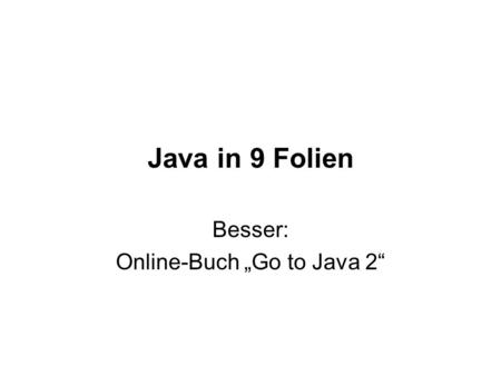 Java in 9 Folien Besser: Online-Buch Go to Java 2.