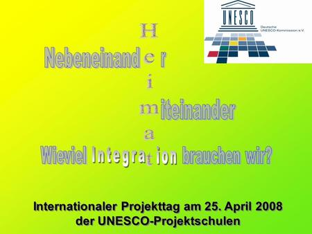 Internationaler Projekttag am 25. April 2008 der UNESCO-Projektschulen Internationaler Projekttag am 25. April 2008 der UNESCO-Projektschulen.