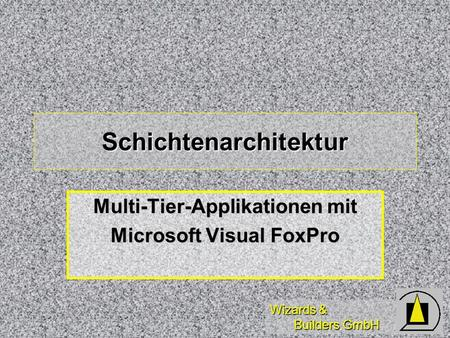 Wizards & Builders GmbH Schichtenarchitektur Multi-Tier-Applikationen mit Microsoft Visual FoxPro.