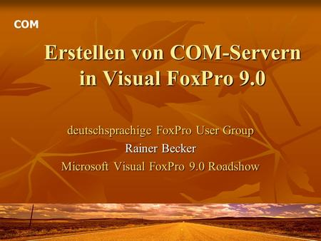 Erstellen von COM-Servern in Visual FoxPro 9.0 deutschsprachige FoxPro User Group Rainer Becker Microsoft Visual FoxPro 9.0 Roadshow COM.