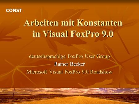 Arbeiten mit Konstanten in Visual FoxPro 9.0 deutschsprachige FoxPro User Group Rainer Becker Microsoft Visual FoxPro 9.0 Roadshow CONST.