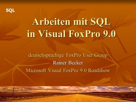 Arbeiten mit SQL in Visual FoxPro 9.0 deutschsprachige FoxPro User Group Rainer Becker Microsoft Visual FoxPro 9.0 Roadshow SQL.