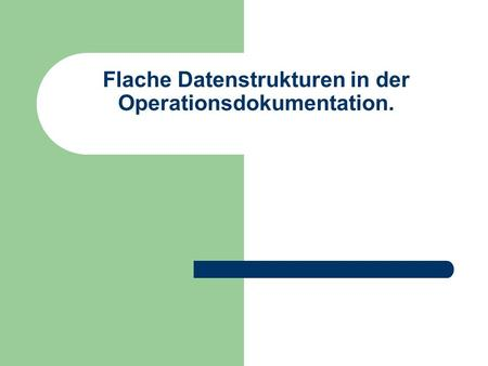 Flache Datenstrukturen in der Operationsdokumentation.