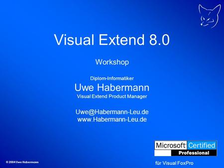 © 2004 Uwe Habermann Visual Extend 8.0 Workshop Diplom-Informatiker Uwe Habermann Visual Extend Product Manager
