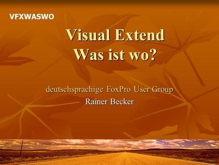 Visual Extend Was ist wo? deutschsprachige FoxPro User Group Rainer Becker VFXWASWO.