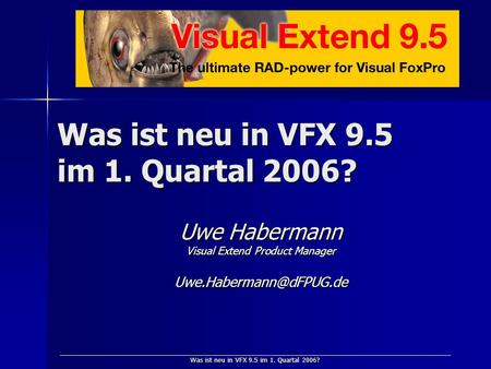 Was ist neu in VFX 9.5 im 1. Quartal 2006? Uwe Habermann Visual Extend Product Manager