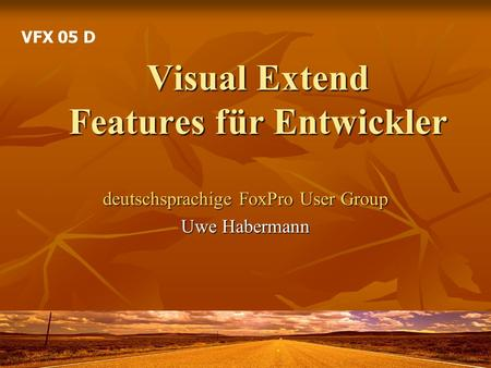 Visual Extend Features für Entwickler deutschsprachige FoxPro User Group Uwe Habermann VFX 05 D.