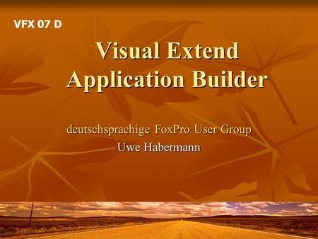 Visual Extend Application Builder deutschsprachige FoxPro User Group Uwe Habermann VFX 07 D.