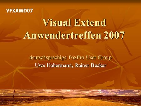 Visual Extend Anwendertreffen 2007 deutschsprachige FoxPro User Group Uwe Habermann, Rainer Becker VFXAWD07.