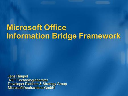 Microsoft Office Information Bridge Framework Jens Häupel.NET Technologieberater Developer Platform & Strategy Group Microsoft Deutschland GmbH.