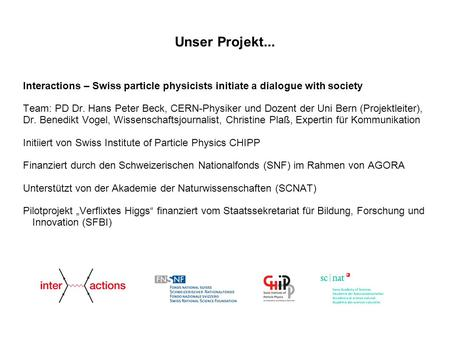 Interactions – Swiss particle physicists initiate a dialogue with society Team: PD Dr. Hans Peter Beck, CERN-Physiker und Dozent der Uni Bern (Projektleiter),