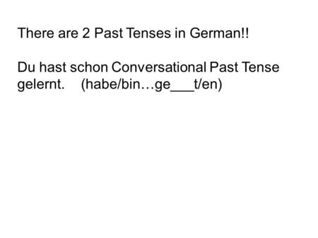 There are 2 Past Tenses in German!! Du hast schon Conversational Past Tense gelernt. (habe/bin…ge___t/en)