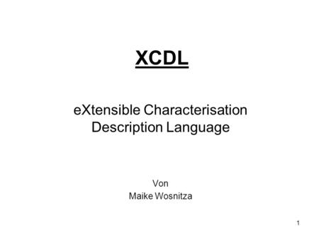 1 XCDL eXtensible Characterisation Description Language Von Maike Wosnitza.