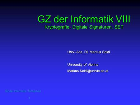 GZ der Informatik / Sicherheit 1 GZ der Informatik VIII Kryptografie, Digitale Signaturen, SET Univ.-Ass. DI. Markus Seidl University of Vienna
