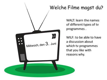 Welche Filme magst du? Mittwoch, den 3. Juni WALT: learn the names of different types of tv programmes. WILF: to be able to have a discussion about which.