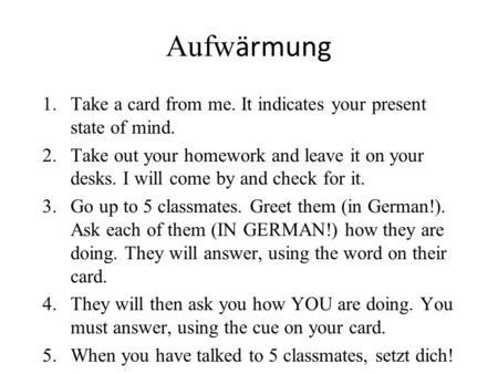 Aufw ӓrmung 1.Take a card from me. It indicates your present state of mind. 2.Take out your homework and leave it on your desks. I will come by and check.