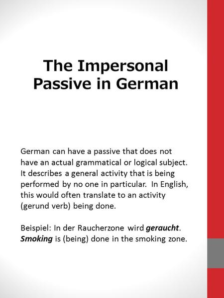 The Impersonal Passive in German German can have a passive that does not have an actual grammatical or logical subject. It describes a general activity.