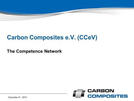Carbon Composites e.V. (CCeV) The Competence Network December 4 th, 2013.