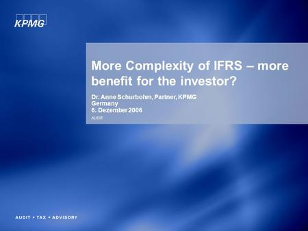 AUDIT More Complexity of IFRS – more benefit for the investor? Dr. Anne Schurbohm, Partner, KPMG Germany 6. Dezember 2006.
