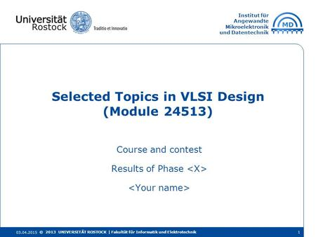 Institut für Angewandte Mikroelektronik und Datentechnik Course and contest Results of Phase Selected Topics in VLSI Design (Module 24513) 03.04.2015 ©