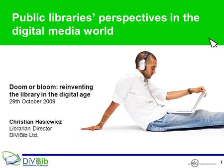 1 Public libraries' perspectives in the digital media world Doom or bloom: reinventing the library in the digital age 29th October 2009 Christian Hasiewicz.