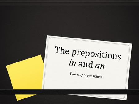 The prepositions in and an Two way prepositions. What are two-way prepositions? 0 A set of prepositions can take the dative or the accusative case: an,